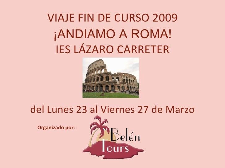 VIAJE FIN DE CURSO 2009 ¡ANDIAMO A ROMA! IES LÁZARO CARRETER del Lunes 23 al Viernes 27 de Marzo Organizado por: