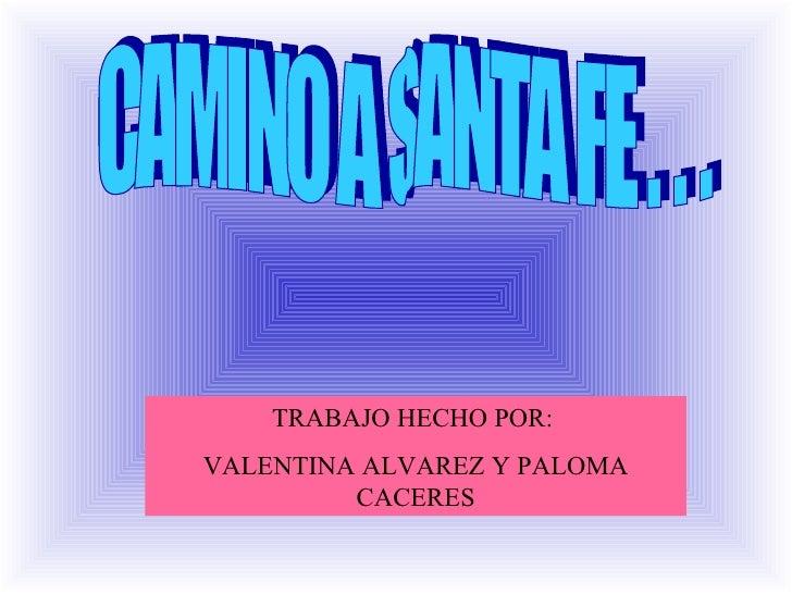 CAMINO A SANTA FE . . . TRABAJO HECHO POR:  VALENTINA ALVAREZ Y PALOMA CACERES