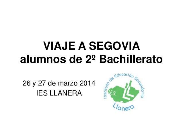 VIAJE A SEGOVIA alumnos de 2º Bachillerato 26 y 27 de marzo 2014 IES LLANERA