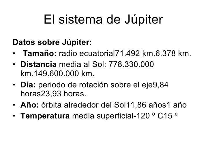 El sistema de Júpiter  <ul><li>Datos sobre Júpiter: </li></ul><ul><li>Tamaño:  radio ecuatorial71.492 km.6.378 km. </li></...
