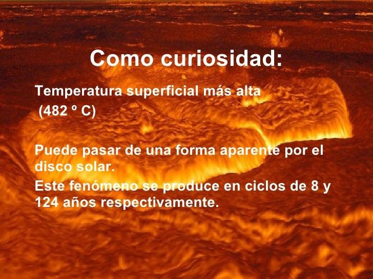 Como curiosidad: Temperatura superficial más alta (482 º C) Puede pasar de una forma aparente por el disco solar.  Este fe...