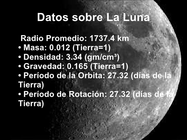 Datos sobre La Luna <ul><li>  Radio Promedio: 1737.4 km  • Masa: 0.012 (Tierra=1)  • Densidad: 3.34 (gm/cm³)  • Gravedad: ...