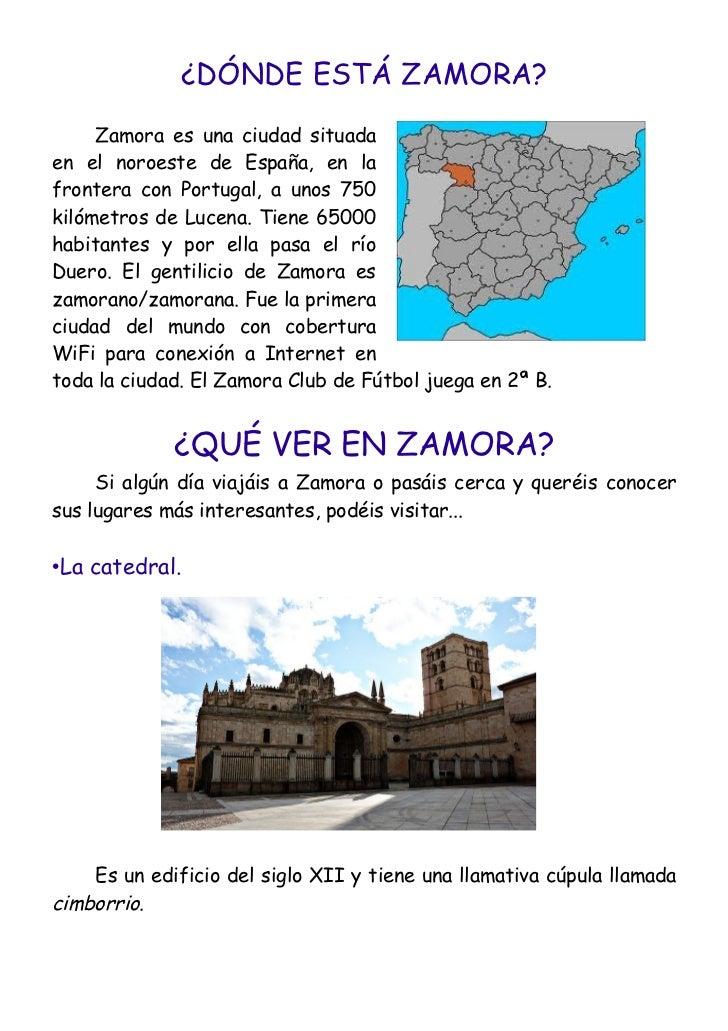 ¿DÓNDE ESTÁ ZAMORA?     Zamora es una ciudad situadaen el noroeste de España, en lafrontera con Portugal, a unos 750kilóme...