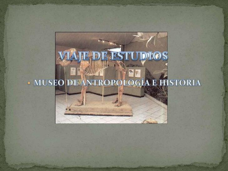 VIAJE DE ESTUDIOS <br />MUSEO DE ANTROPOLOGÍA E HISTORIA  <br />
