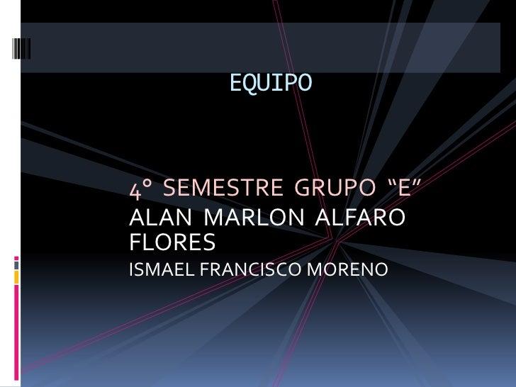 """4°  SEMESTRE  GRUPO  """"E""""<br />ALAN  MARLON  ALFARO  FLORES<br />ISMAEL FRANCISCO MORENO <br />EQUIPO<br />"""