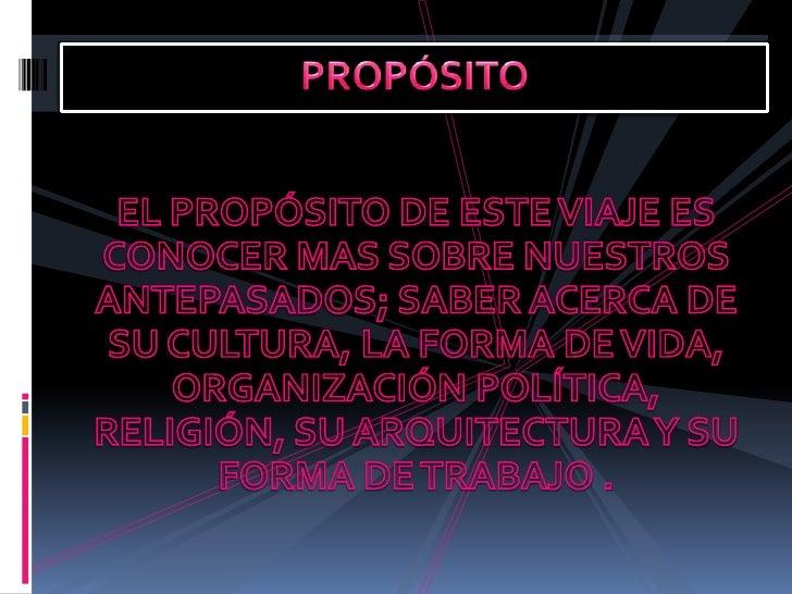 EL PROPÓSITO DE ESTE VIAJE ES CONOCER MAS SOBRE NUESTROS ANTEPASADOS; SABER ACERCA DE SU CULTURA, LA FORMA DE VIDA, ORGANI...