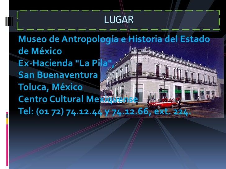 """LUGAR <br />Museo de Antropología e Historia del Estado de México Ex-Hacienda """"La Pila"""", San Buenaventura Toluca, MéxicoCe..."""