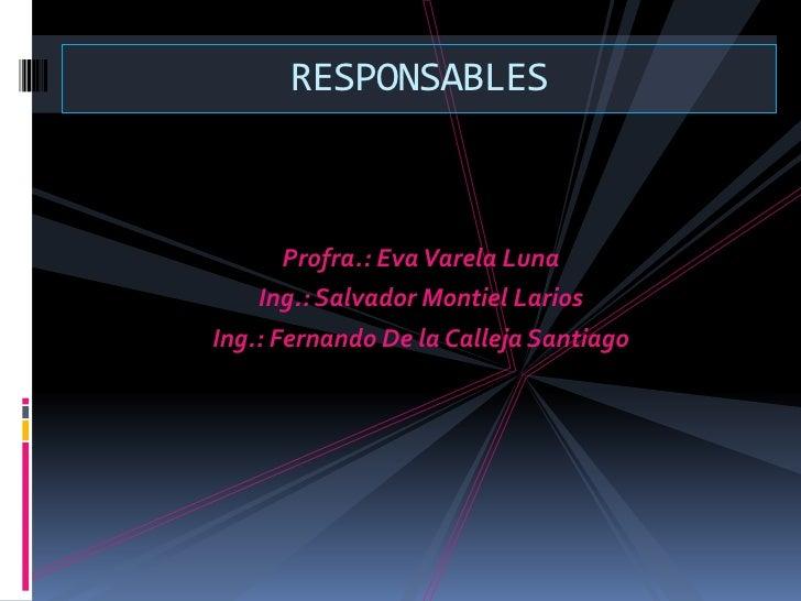 Profra.: Eva Varela Luna<br />Ing.: Salvador Montiel Larios<br />Ing.: Fernando De la Calleja Santiago <br />RESPONSABLES ...