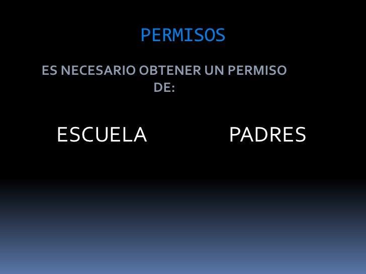 PERMISOS<br />ES NECESARIO OBTENER UN PERMISO DE:<br />ESCUELA <br />PADRES<br />