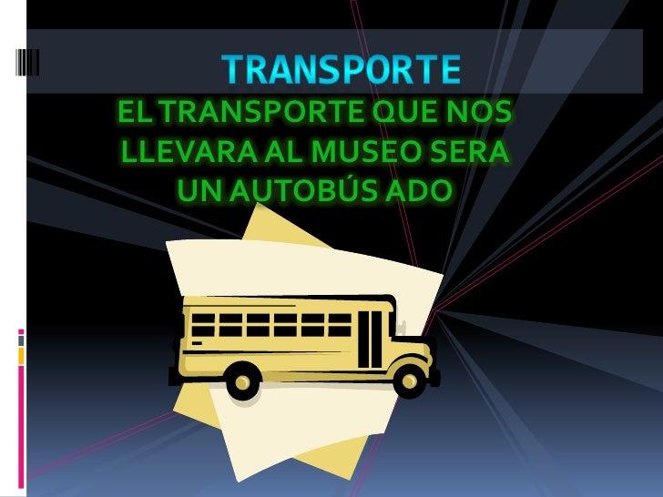TRANSPORTE<br />EL TRANSPORTE QUE NOS LLEVARA AL MUSEO SERA UN AUTOBÚS ADO <br />