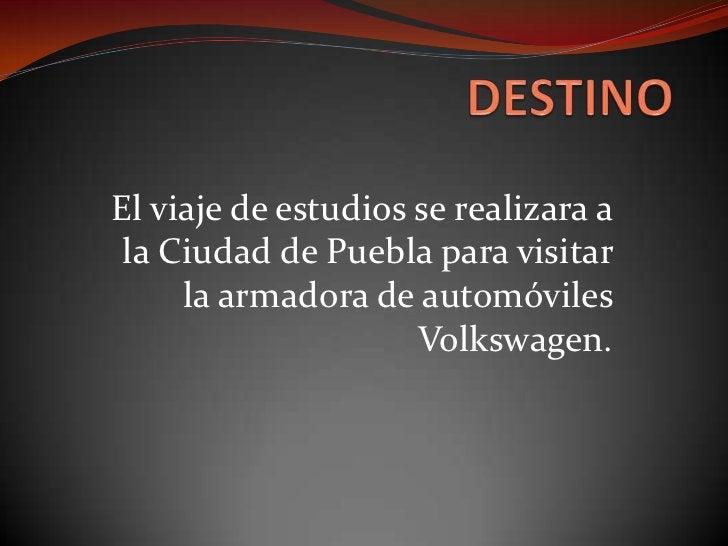 DESTINO<br />El viaje de estudios se realizara a la Ciudad de Puebla para visitar la armadora de automóviles Volkswagen. <...