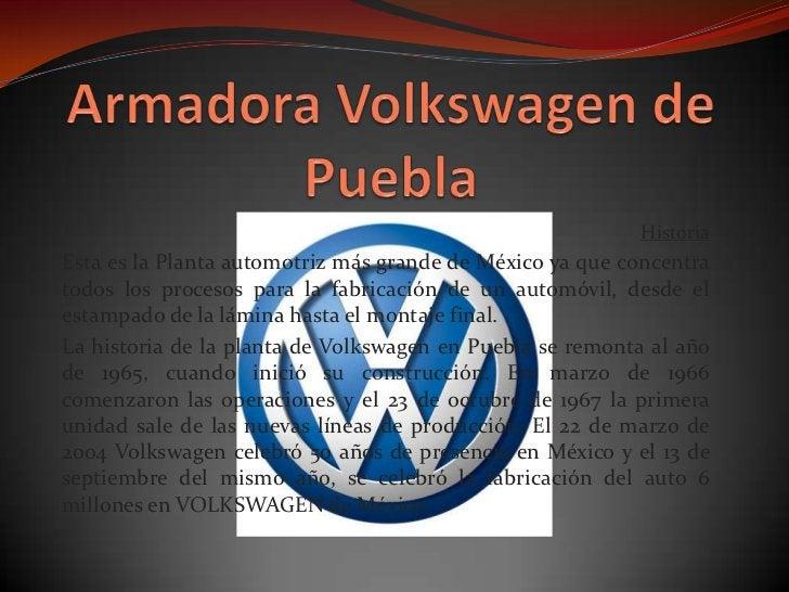 Armadora Volkswagen de Puebla<br />Historia <br />Esta es la Planta automotriz más grande de México ya que concentra todos...