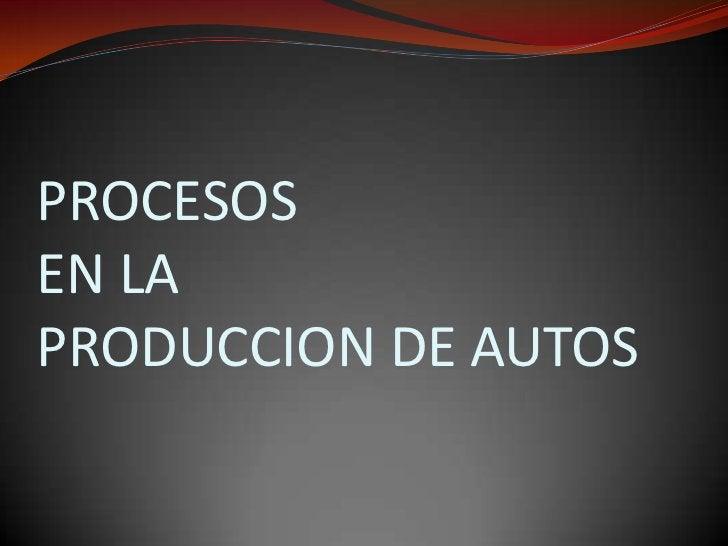 PROCESOS EN LAPRODUCCION DE AUTOS<br />