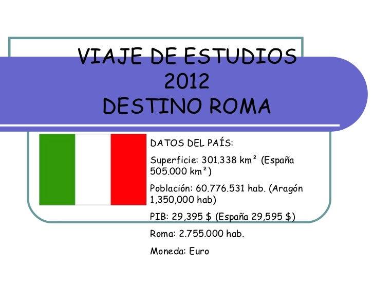 VIAJE DE ESTUDIOS       2012  DESTINO ROMA     DATOS DEL PAÍS:     Superficie: 301.338 km² (España     505.000 km²)     Po...