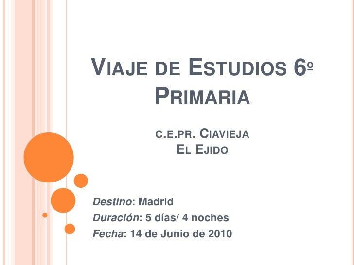 Viaje de Estudios 6º Primariac.e.pr. CiaviejaEl Ejido<br />Destino: Madrid<br />Duración: 5 días/ 4 noches<br />Fecha: 14 ...