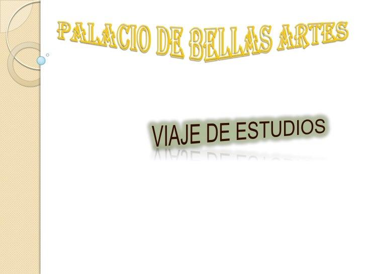 PALACIO DE BELLAS ARTES <br />VIAJE DE ESTUDIOS<br />