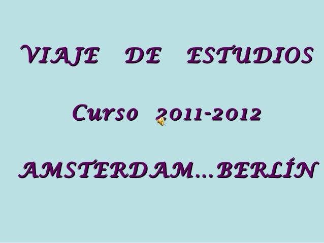 VIAJE DE ESTUDIOSVIAJE DE ESTUDIOSCurso 2011-2012Curso 2011-2012AMSTERDAM…BERLÍNAMSTERDAM…BERLÍN