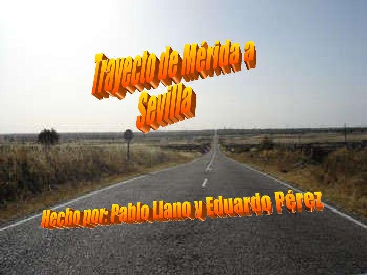 Trayecto de Mérida a  Sevilla Hecho por: Pablo Llano y Eduardo Pérez