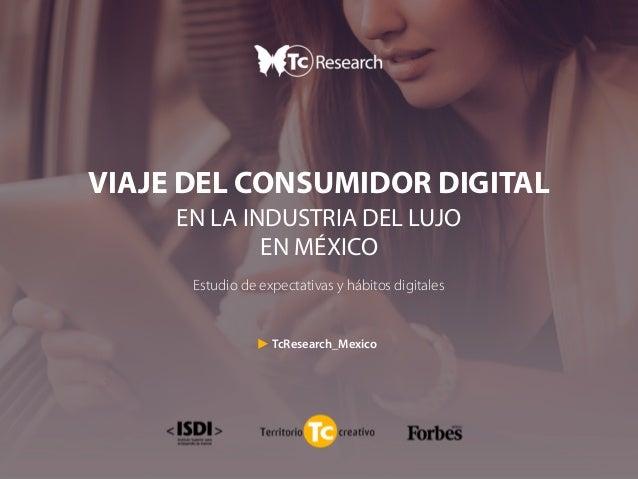 VIAJE DEL CONSUMIDOR DIGITAL EN LA INDUSTRIA DEL LUJO EN MÉXICO Estudio de expectativas y hábitos digitales TcResearch_Mex...