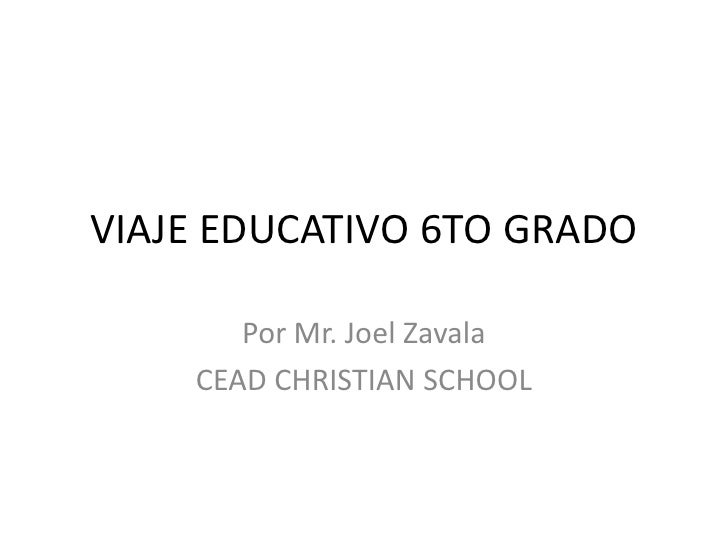 VIAJE EDUCATIVO 6TO GRADO<br />Por Mr. Joel Zavala<br />CEAD CHRISTIAN SCHOOL<br />