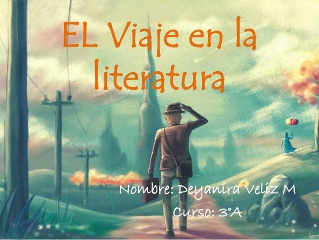 EL Viaje en la literatura Nombre: Deyanira Veliz M Curso: 3°A