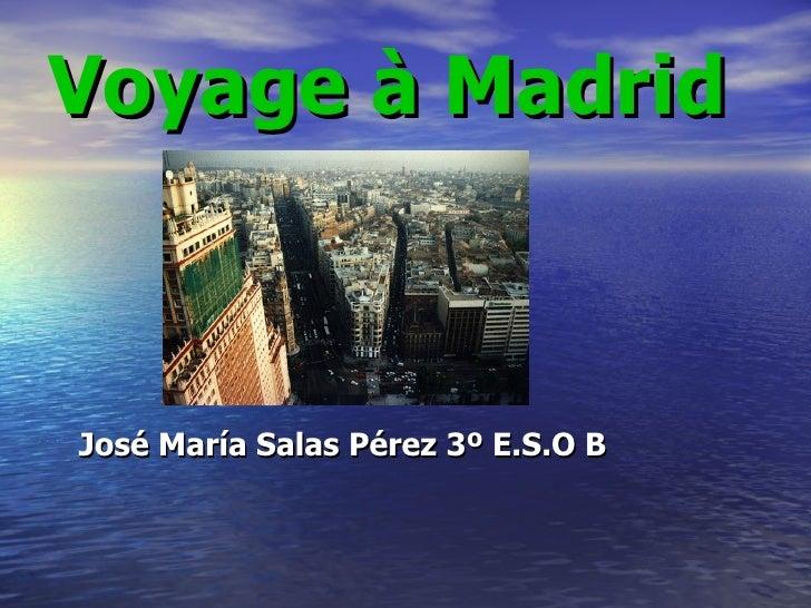 <ul><li>Voyage à Madrid José María Salas Pérez 3º E.S.O B </li></ul>