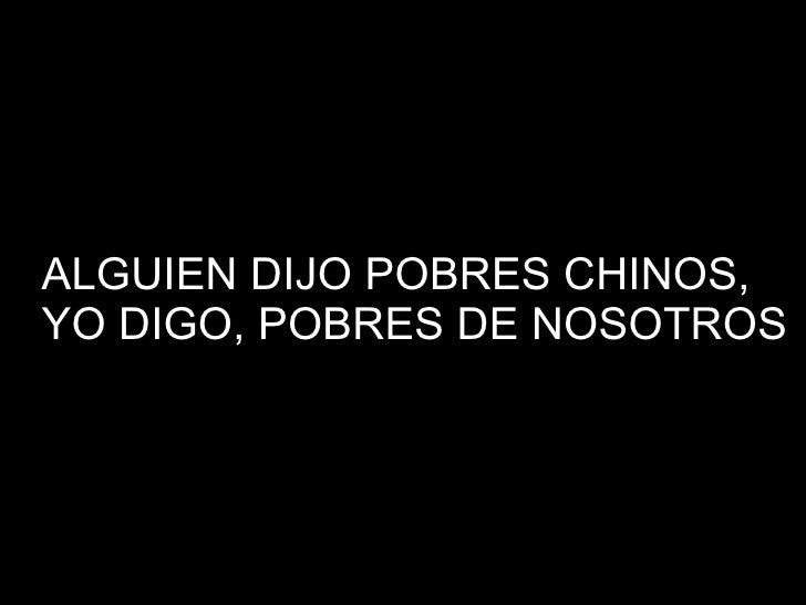 ALGUIEN DIJO POBRES CHINOS, YO DIGO, POBRES DE NOSOTROS