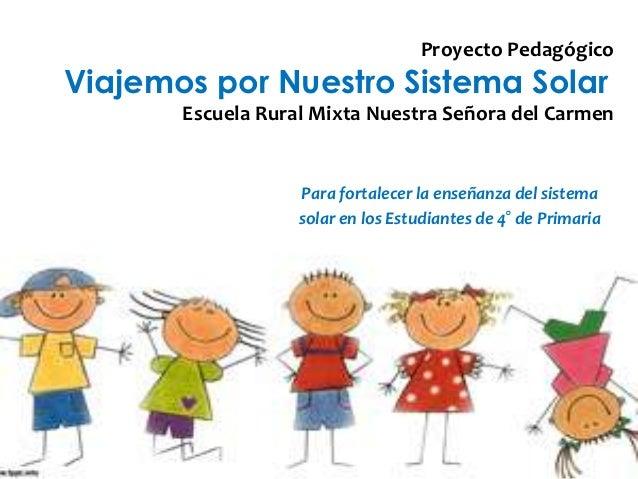 Proyecto PedagógicoViajemos por Nuestro Sistema Solar       Escuela Rural Mixta Nuestra Señora del Carmen                 ...