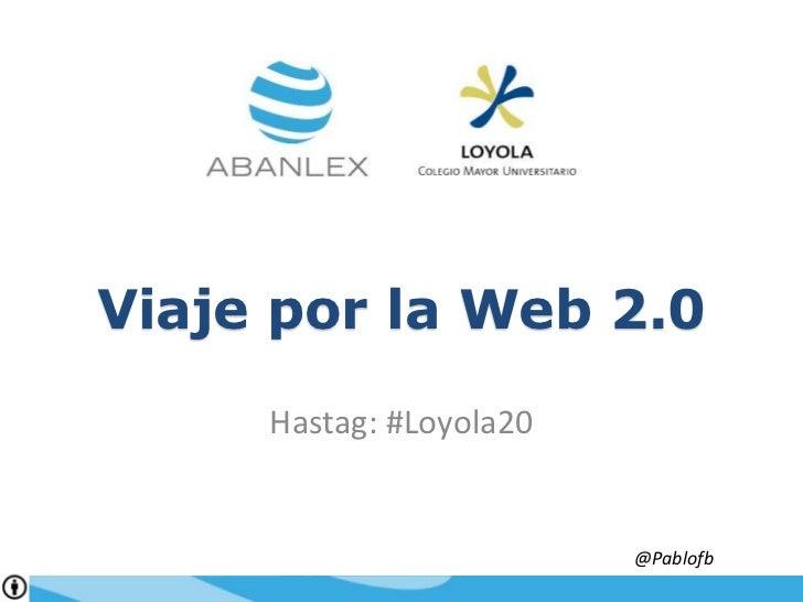 Viaje por la Web 2.0<br />Hastag: #Loyola20<br />@Pablofb<br />