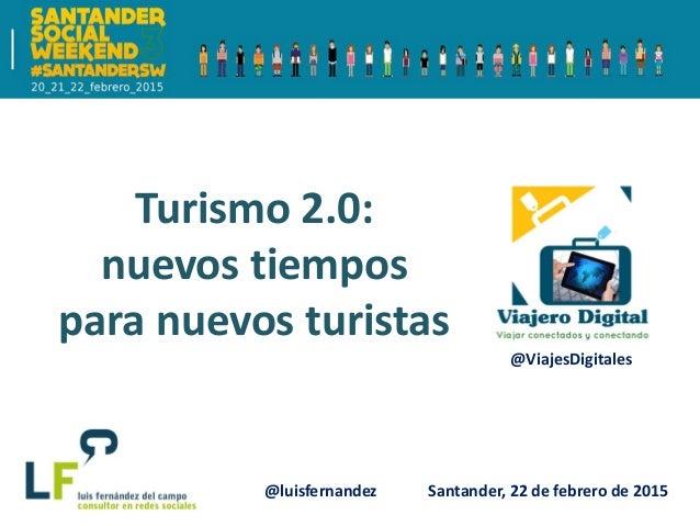 Santander, 22 de febrero de 2015 Turismo 2.0: nuevos tiempos para nuevos turistas @luisfernandez @ViajesDigitales