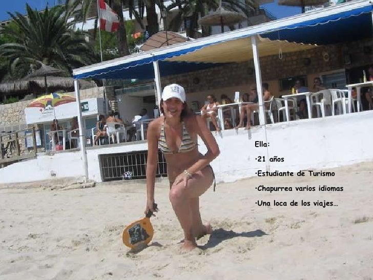 <ul><li>Ella: </li></ul><ul><li>21 años </li></ul><ul><li>Estudiante de Turismo </li></ul><ul><li>Chapurrea varios idiomas...