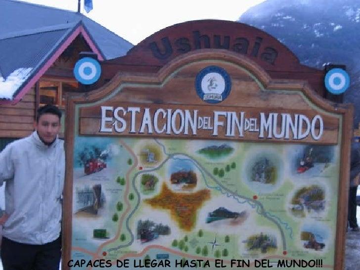 CAPACES DE LLEGAR HASTA EL FIN DEL MUNDO!!!