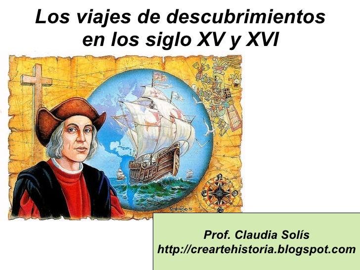 Los viajes de descubrimientos en los siglo XV y XVI Prof. Claudia Solís http://creartehistoria.blogspot.com