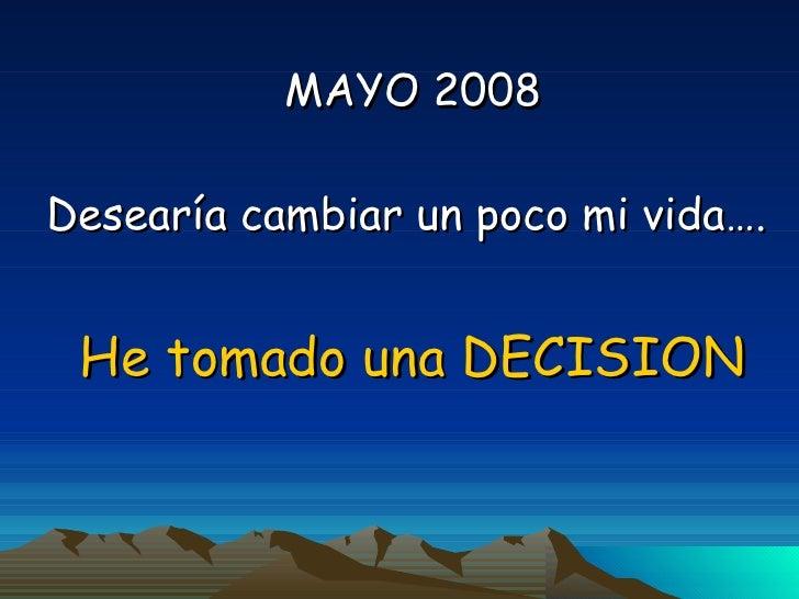 MAYO 2008 Desearía cambiar un poco mi vida….  He tomado una DECISION