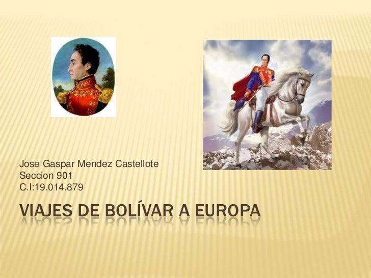 Jose Gaspar Mendez CastelloteSeccion 901C.I:19.014.879VIAJES DE BOLÍVAR A EUROPA