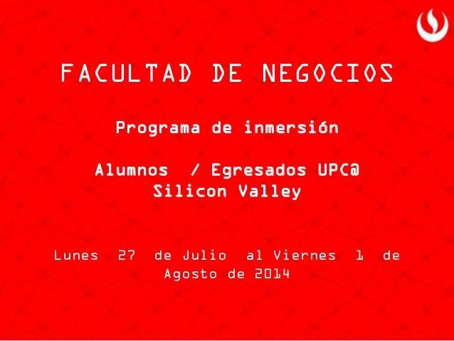 Programa de inmersión Alumnos / Egresados UPC@ Silicon Valley Lunes 27 de Julio al Viernes 1 de Agosto de 2014 FACULTAD DE...
