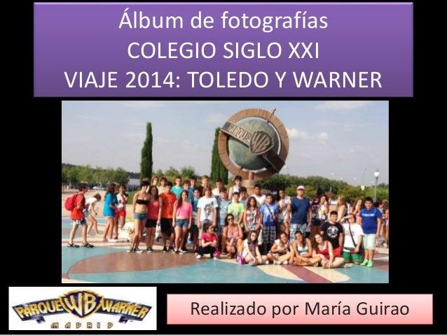 Álbum de fotografías  COLEGIO SIGLO XXI  VIAJE 2014: TOLEDO Y WARNER  Realizado por María Guirao