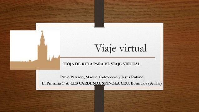 Viaje virtual HOJA DE RUTA PARA EL VIAJE VIRTUAL Pablo Parrado, Manuel Colmenero y Jesús Rubiño E. Primaria 1º A. CES CARD...
