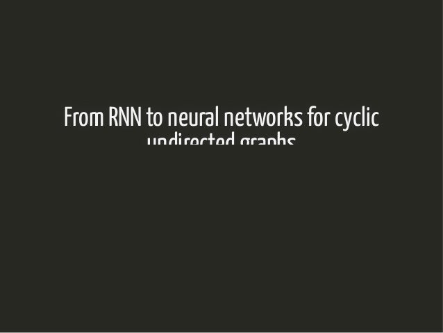 From RNN to neural networks for cyclicFrom RNN to neural networks for cyclic undirected graphsundirected graphs Nathalie V...