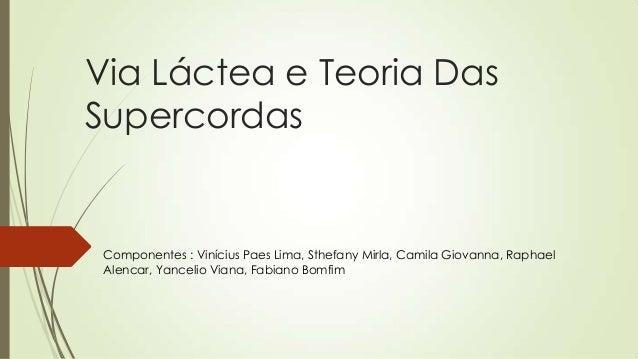 Via Láctea e Teoria Das Supercordas Componentes : Vinícius Paes Lima, Sthefany Mirla, Camila Giovanna, Raphael Alencar, Ya...