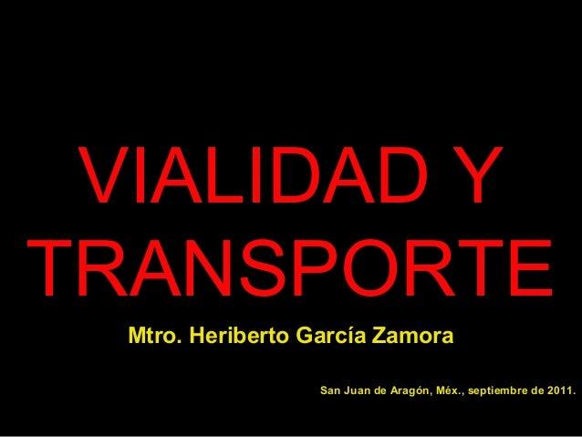 VIALIDAD Y TRANSPORTE Mtro. Heriberto García Zamora San Juan de Aragón, Méx., septiembre de 2011.