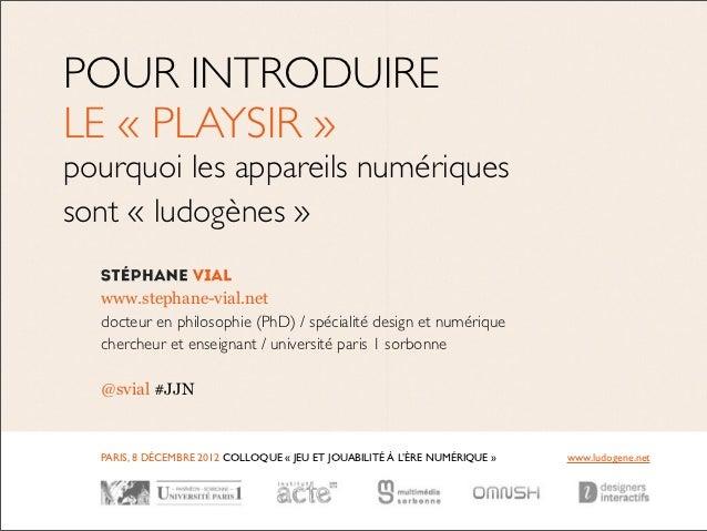 POUR INTRODUIRELE « PLAYSIR »pourquoi les appareils numériquessont « ludogènes»  www.stephane-vial.net  docteur en philos...