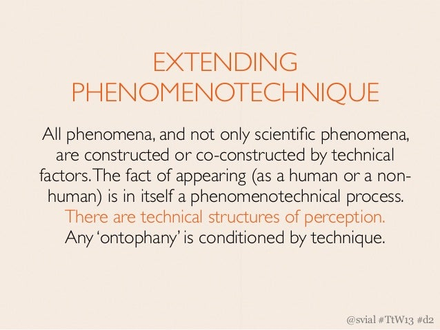 EXTENDING    PHENOMENOTECHNIQUE All phenomena, and not only scientific phenomena,   are constructed or co-constructed by te...