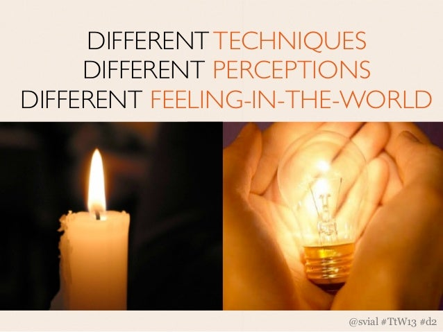 DIFFERENT TECHNIQUES     DIFFERENT PERCEPTIONSDIFFERENT FEELING-IN-THE-WORLD                       @svial #TtW13 #d2