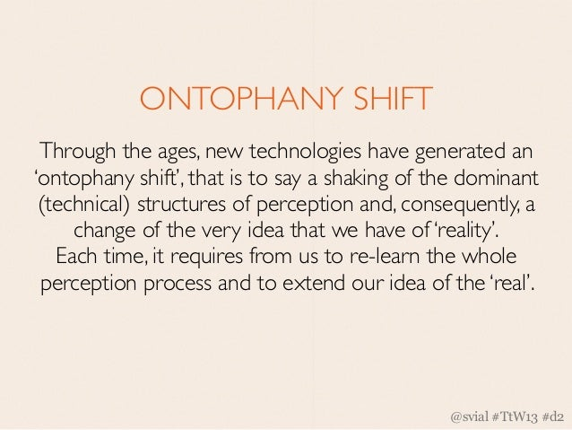 ONTOPHANY SHIFT Through the ages, new technologies have generated an'ontophany shift', that is to say a shaking of the dom...