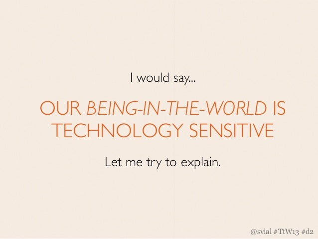 I would say...OUR BEING-IN-THE-WORLD IS TECHNOLOGY SENSITIVE      Let me try to explain.                               @sv...