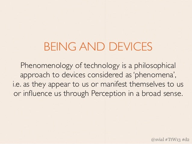 BEING AND DEVICES   Phenomenology of technology is a philosophical   approach to devices considered as 'phenomena',i.e. as...