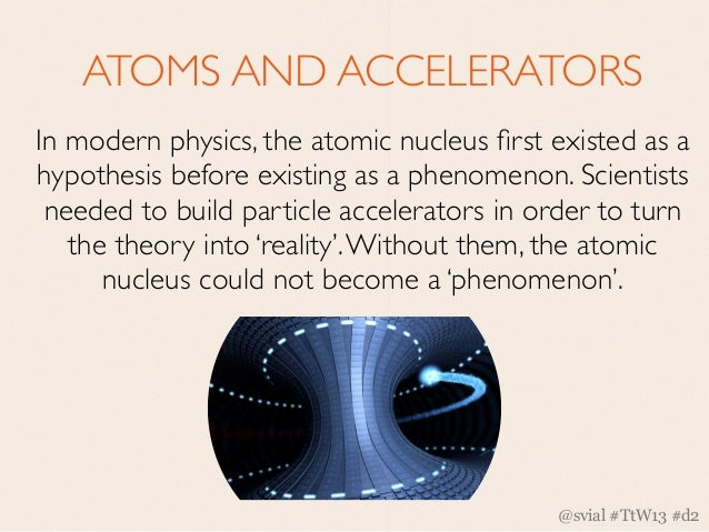 ATOMS AND ACCELERATORSIn modern physics, the atomic nucleus first existed as ahypothesis before existing as a phenomenon. S...