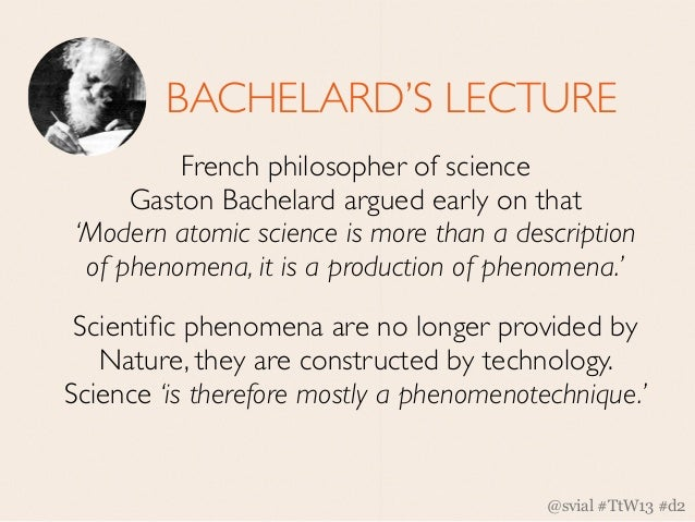 BACHELARD'S LECTURE         French philosopher of science     Gaston Bachelard argued early on that'Modern atomic science ...