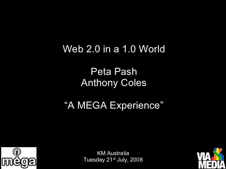 """Web 2.0 in a 1.0 World Peta Pash Anthony Coles """"A MEGA Experience"""" KM Australia Tuesday 21 st  July, 2008"""